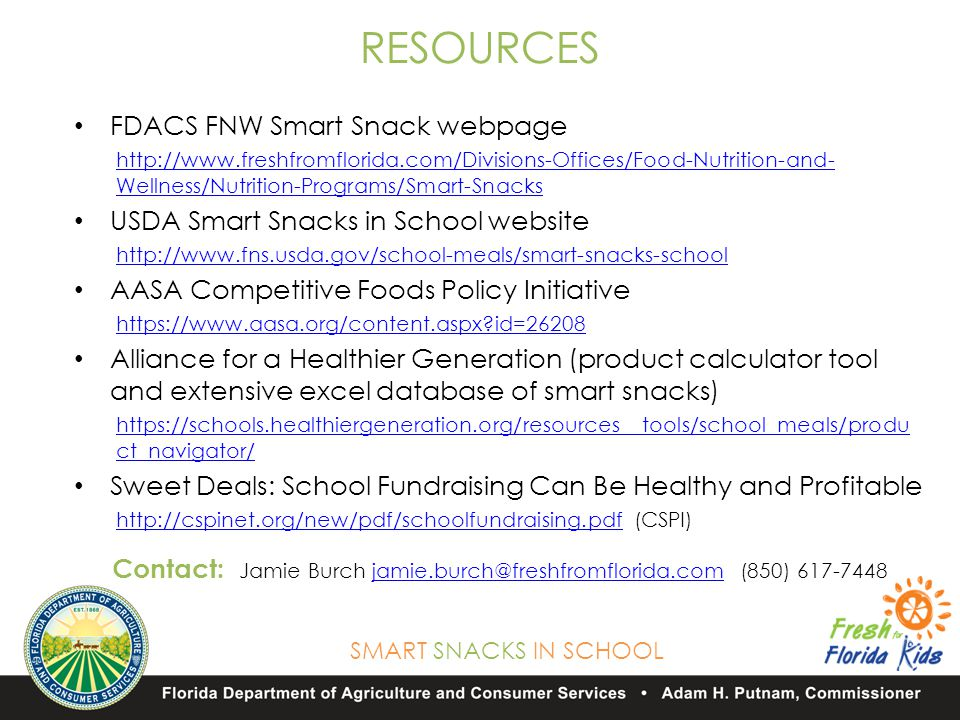 SMART SNACKS IN SCHOOL RESOURCES FDACS FNW Smart Snack webpage http://www.freshfromflorida.com/Divisions-Offices/Food-Nutrition-and- Wellness/Nutrition-Programs/Smart-Snacks USDA Smart Snacks in School website http://www.fns.usda.gov/school-meals/smart-snacks-school AASA Competitive Foods Policy Initiative https://www.aasa.org/content.aspx id=26208 Alliance for a Healthier Generation (product calculator tool and extensive excel database of smart snacks) https://schools.healthiergeneration.org/resources__tools/school_meals/produ ct_navigator/ Sweet Deals: School Fundraising Can Be Healthy and Profitable http://cspinet.org/new/pdf/schoolfundraising.pdfhttp://cspinet.org/new/pdf/schoolfundraising.pdf (CSPI) Contact: Jamie Burch jamie.burch@freshfromflorida.com (850) 617-7448jamie.burch@freshfromflorida.com