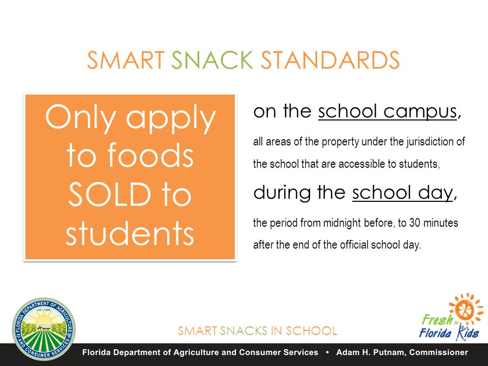 SMART SNACKS IN SCHOOL Only apply to foods SOLD to students SMART SNACK STANDARDS on the school campus, all areas of the property under the jurisdiction of the school that are accessible to students, during the school day, the period from midnight before, to 30 minutes after the end of the official school day.