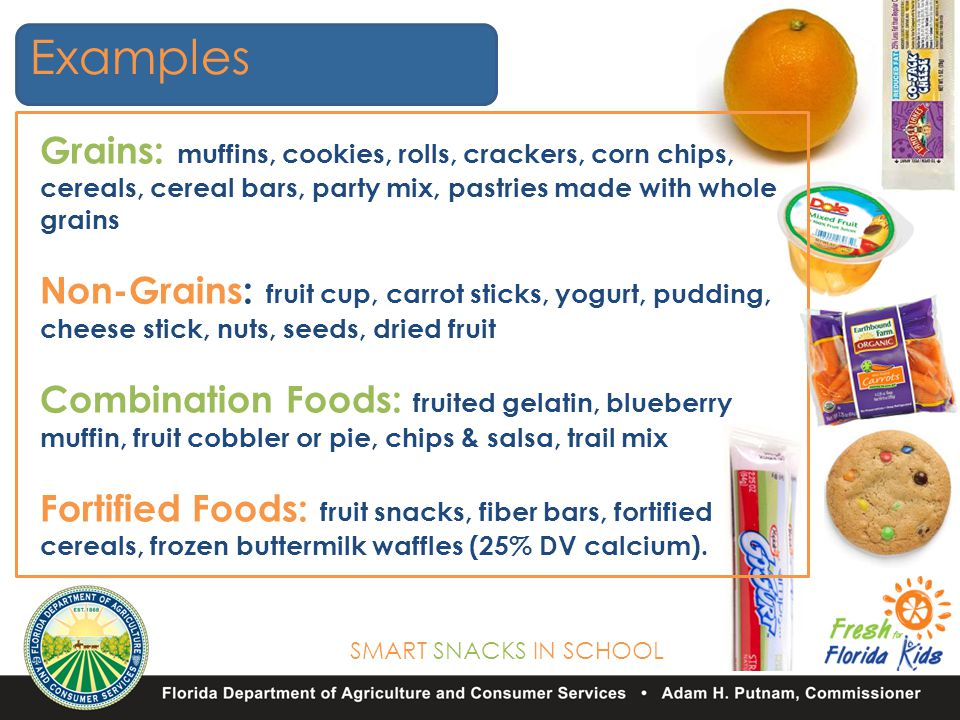 SMART SNACKS IN SCHOOL Grains: muffins, cookies, rolls, crackers, corn chips, cereals, cereal bars, party mix, pastries made with whole grains Non-Grains: fruit cup, carrot sticks, yogurt, pudding, cheese stick, nuts, seeds, dried fruit Combination Foods: fruited gelatin, blueberry muffin, fruit cobbler or pie, chips & salsa, trail mix Fortified Foods: fruit snacks, fiber bars, fortified cereals, frozen buttermilk waffles (25% DV calcium).