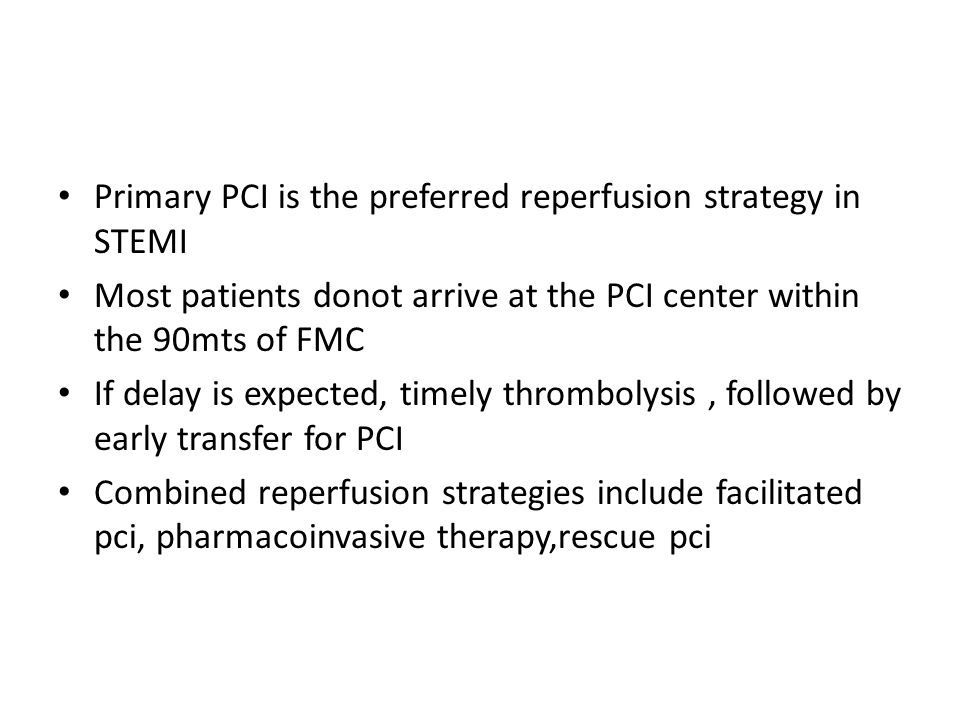 Primary PCI is the preferred reperfusion strategy in STEMI Most patients donot arrive at the PCI center within the 90mts of FMC If delay is expected, timely thrombolysis, followed by early transfer for PCI Combined reperfusion strategies include facilitated pci, pharmacoinvasive therapy,rescue pci