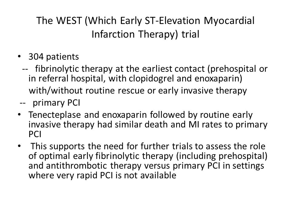 The WEST (Which Early ST-Elevation Myocardial Infarction Therapy) trial 304 patients -- fibrinolytic therapy at the earliest contact (prehospital or in referral hospital, with clopidogrel and enoxaparin) with/without routine rescue or early invasive therapy -- primary PCI Tenecteplase and enoxaparin followed by routine early invasive therapy had similar death and MI rates to primary PCI This supports the need for further trials to assess the role of optimal early fibrinolytic therapy (including prehospital) and antithrombotic therapy versus primary PCI in settings where very rapid PCI is not available