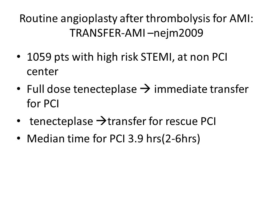 Routine angioplasty after thrombolysis for AMI: TRANSFER-AMI –nejm2009 1059 pts with high risk STEMI, at non PCI center Full dose tenecteplase  immediate transfer for PCI tenecteplase  transfer for rescue PCI Median time for PCI 3.9 hrs(2-6hrs)