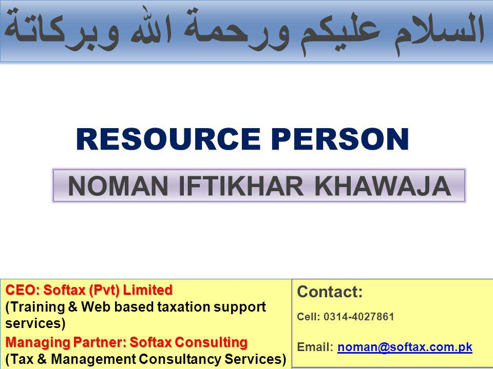 السلام عليكم ورحمة الله وبركاتة RESOURCE PERSON NOMAN IFTIKHAR KHAWAJA CEO: Softax (Pvt) Limited (Training & Web based taxation support services) Managing Partner: Softax Consulting (Tax & Management Consultancy Services) Contact: Cell: 0314-4027861 Email: noman@softax.com.pknoman@softax.com.pk Contact: Cell: 0314-4027861 Email: noman@softax.com.pknoman@softax.com.pk