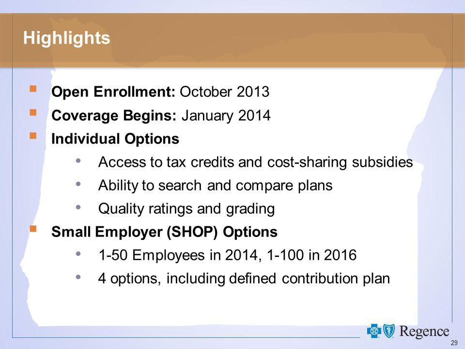 29 Highlights  Open Enrollment: October 2013  Coverage Begins: January 2014  Individual Options Access to tax credits and cost-sharing subsidies Ability to search and compare plans Quality ratings and grading  Small Employer (SHOP) Options 1-50 Employees in 2014, 1-100 in 2016 4 options, including defined contribution plan