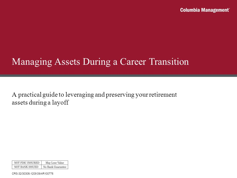 Managing Assets During a Career Transition A practical guide to leveraging and preserving your retirement assets during a layoff CRS-32/30305-1209 09/AR100775