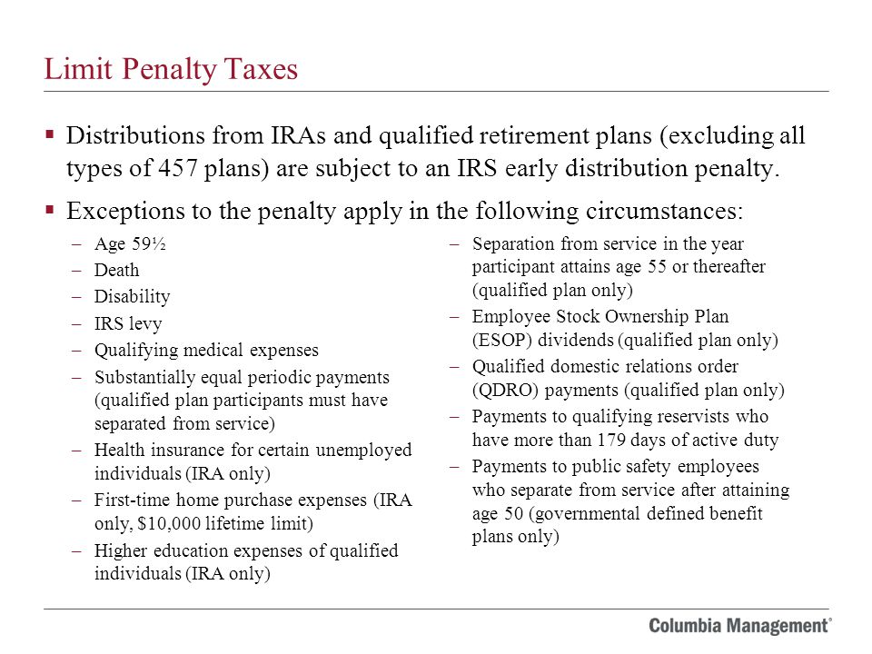 Limit Penalty Taxes  Distributions from IRAs and qualified retirement plans (excluding all types of 457 plans) are subject to an IRS early distribution penalty.