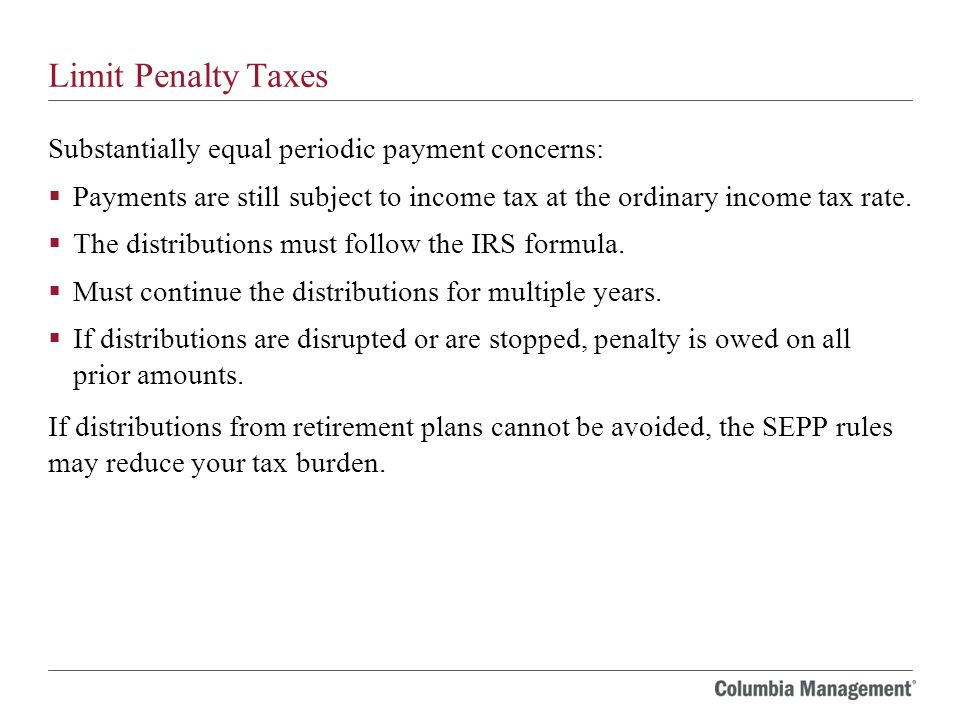 Limit Penalty Taxes Substantially equal periodic payment concerns:  Payments are still subject to income tax at the ordinary income tax rate.