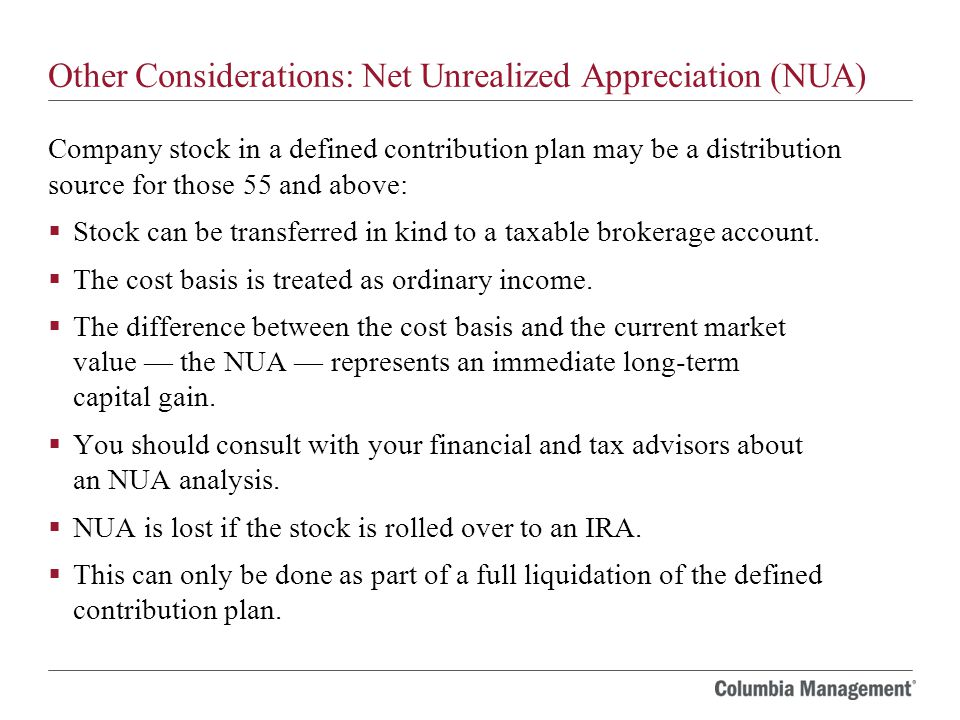 Other Considerations: Net Unrealized Appreciation (NUA) Company stock in a defined contribution plan may be a distribution source for those 55 and above:  Stock can be transferred in kind to a taxable brokerage account.