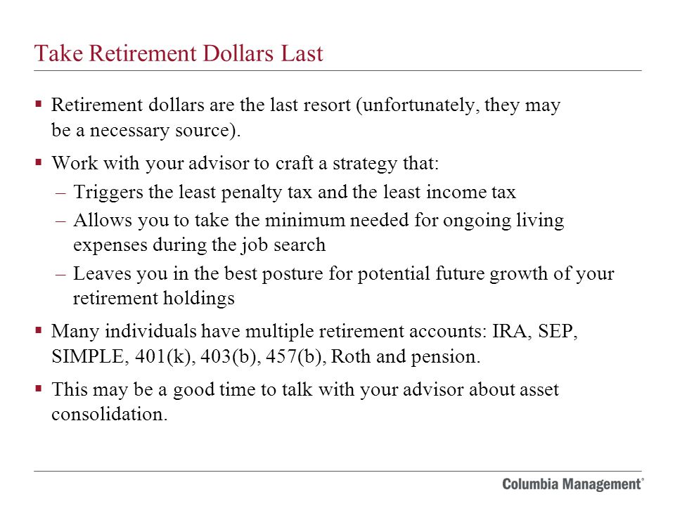 Take Retirement Dollars Last  Retirement dollars are the last resort (unfortunately, they may be a necessary source).