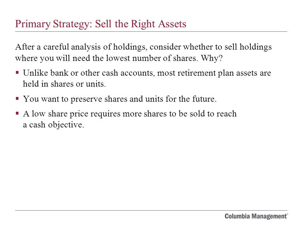 Primary Strategy: Sell the Right Assets After a careful analysis of holdings, consider whether to sell holdings where you will need the lowest number of shares.