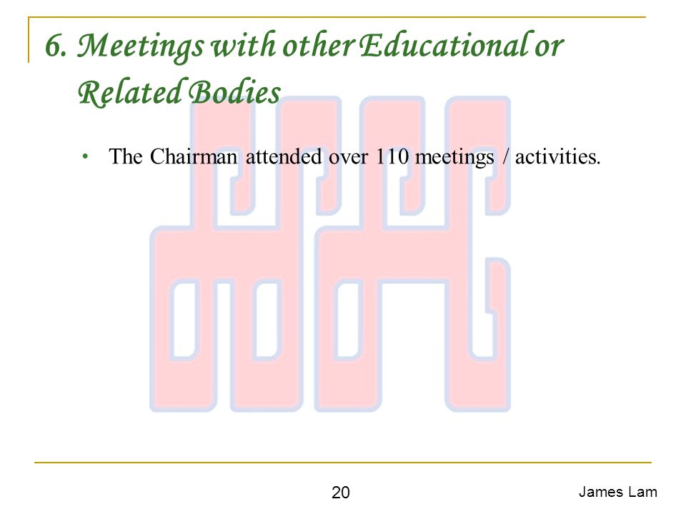 6. Meetings with other Educational or Related Bodies The Chairman attended over 110 meetings / activities. James Lam 20