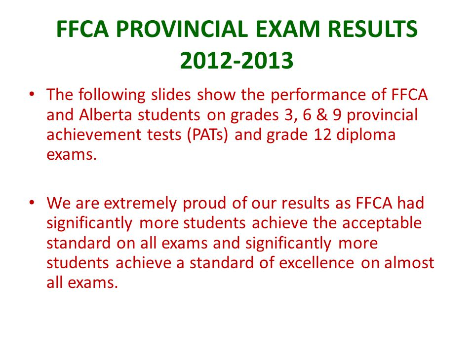 FFCA PROVINCIAL EXAM RESULTS 2012-2013 The following slides show the performance of FFCA and Alberta students on grades 3, 6 & 9 provincial achievement tests (PATs) and grade 12 diploma exams.