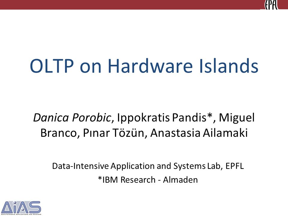 OLTP on Hardware Islands Danica Porobic, Ippokratis Pandis*, Miguel Branco, Pınar Tözün, Anastasia Ailamaki Data-Intensive Application and Systems Lab, EPFL *IBM Research - Almaden