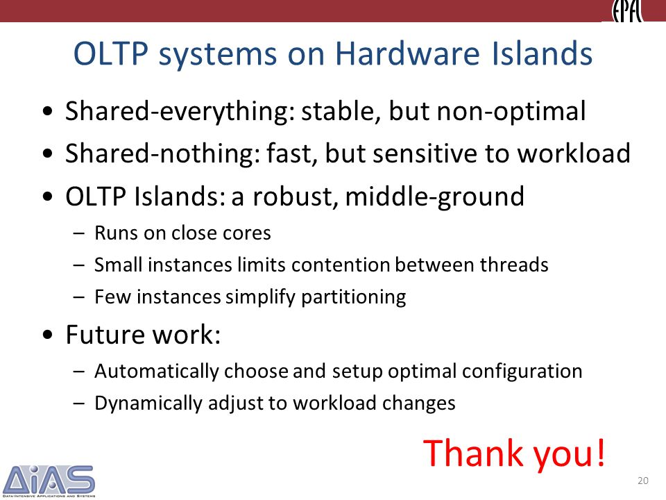 OLTP systems on Hardware Islands Shared-everything: stable, but non-optimal Shared-nothing: fast, but sensitive to workload OLTP Islands: a robust, middle-ground –Runs on close cores –Small instances limits contention between threads –Few instances simplify partitioning Future work: –Automatically choose and setup optimal configuration –Dynamically adjust to workload changes Thank you.