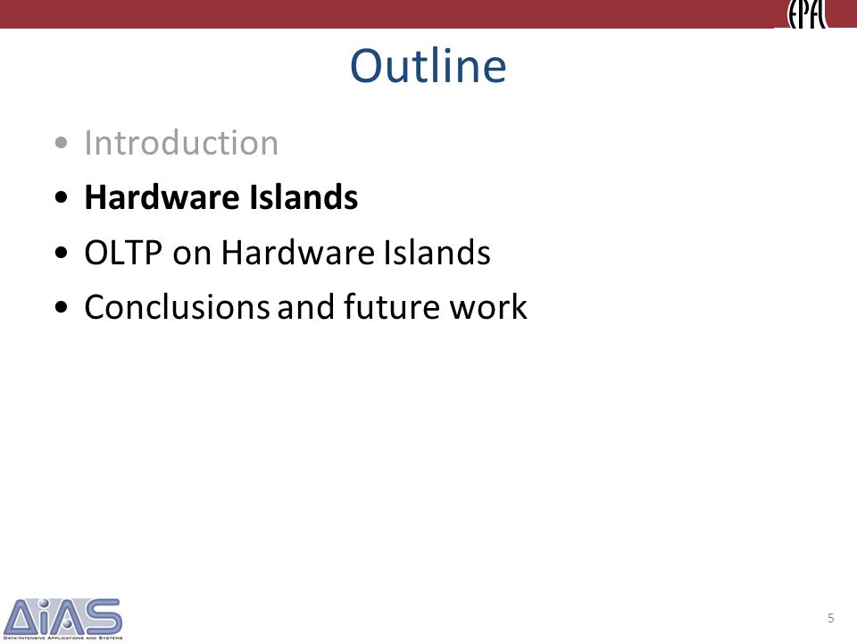Outline Introduction Hardware Islands OLTP on Hardware Islands Conclusions and future work 5