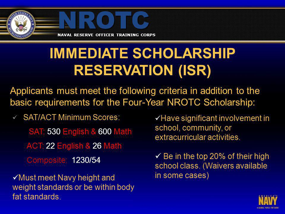 NAVAL RESERVE OFFICER TRAINING CORPS NROTC IMMEDIATE SCHOLARSHIP RESERVATION (ISR) Applicants must meet the following criteria in addition to the basic requirements for the Four-Year NROTC Scholarship: SAT/ACT Minimum Scores: SAT: 530 English & 600 Math ACT: 22 English & 26 Math Composite: 1230/54 Have significant involvement in school, community, or extracurricular activities.