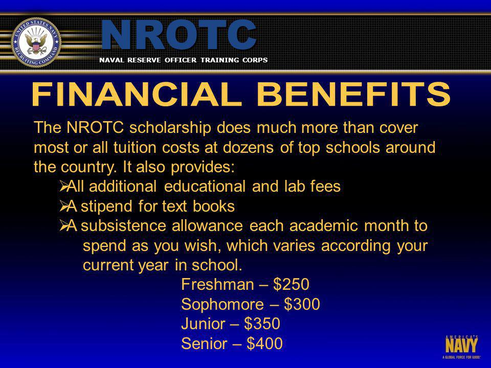 NAVAL RESERVE OFFICER TRAINING CORPS NROTC The NROTC scholarship does much more than cover most or all tuition costs at dozens of top schools around the country.