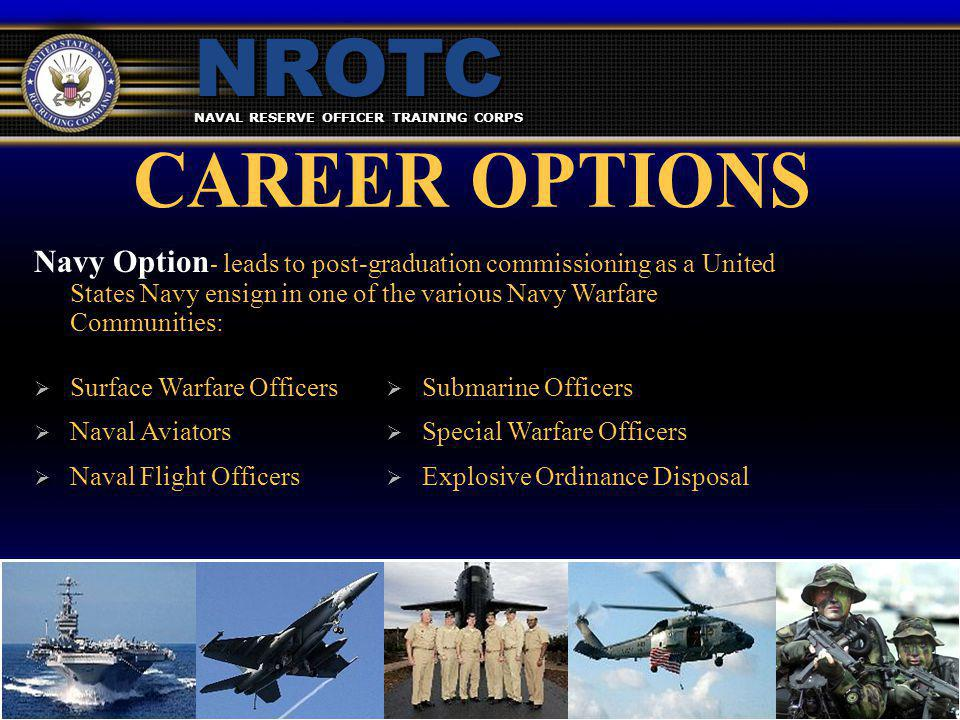 NAVAL RESERVE OFFICER TRAINING CORPS NROTC  Surface Warfare Officers  Naval Aviators  Naval Flight Officers  Surface Warfare Officers  Naval Aviators  Naval Flight Officers  Submarine Officers  Special Warfare Officers  Explosive Ordinance Disposal Navy Option - leads to post-graduation commissioning as a United States Navy ensign in one of the various Navy Warfare Communities:
