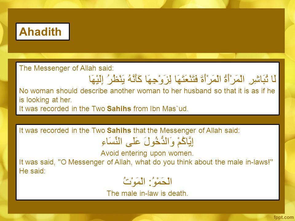 The Messenger of Allah said: لَا تُبَاشِرِ الْمَرْأَةُ الْمَرْأَةَ فَتَنْعَتَهَا لِزَوْجِهَا كَأَنَّهُ يَنْظُرُ إِلَيْهَا No woman should describe another woman to her husband so that it is as if he is looking at her.
