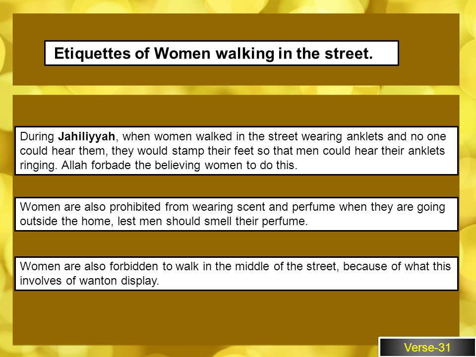 Verse-31 Etiquettes of Women walking in the street. During Jahiliyyah, when women walked in the street wearing anklets and no one could hear them, the