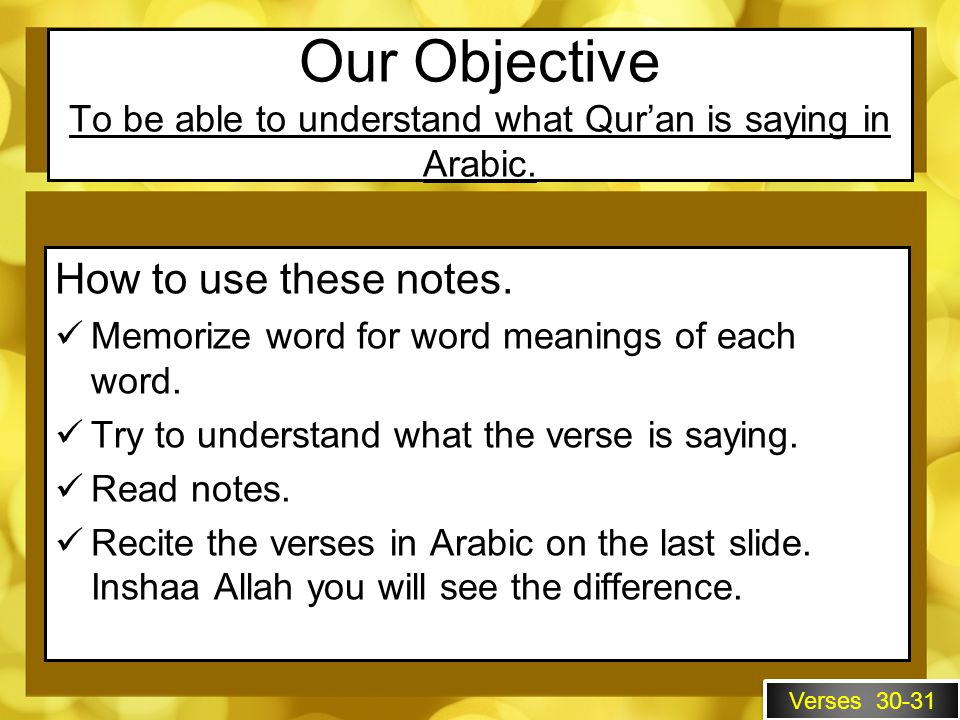Our Objective To be able to understand what Qur'an is saying in Arabic.