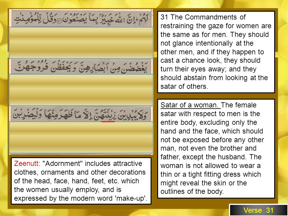 Verse 31 31 The Commandments of restraining the gaze for women are the same as for men. They should not glance intentionally at the other men, and if