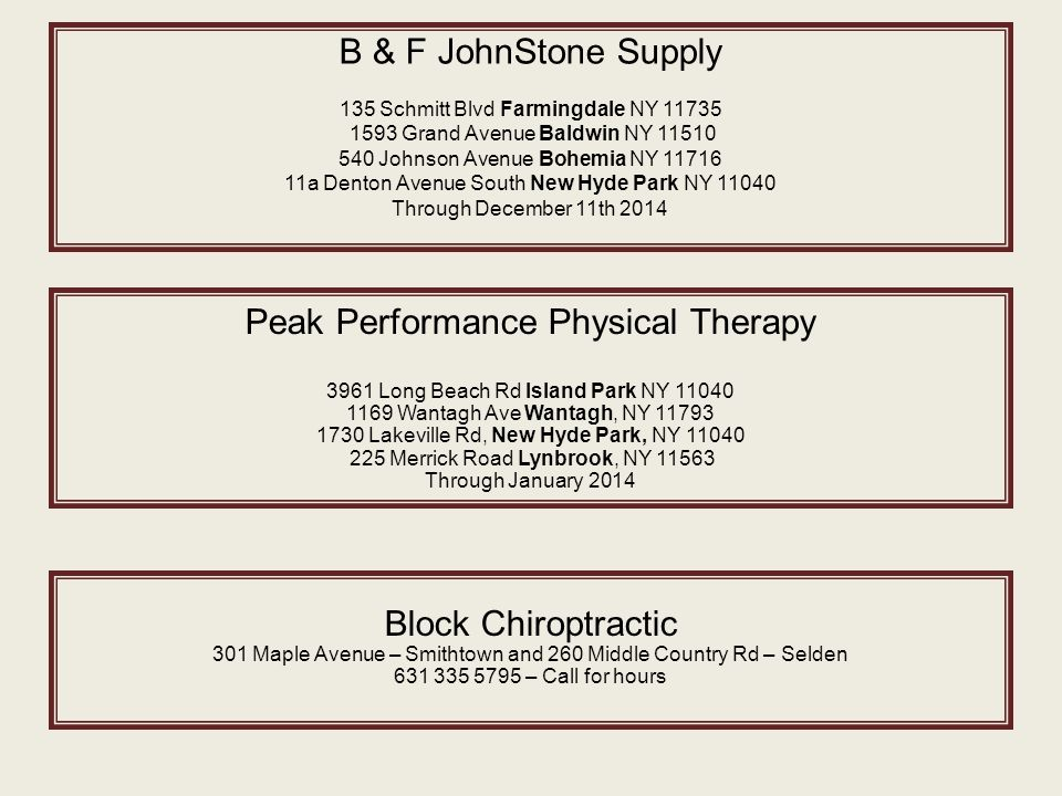 B & F JohnStone Supply 135 Schmitt Blvd Farmingdale NY 11735 1593 Grand Avenue Baldwin NY 11510 540 Johnson Avenue Bohemia NY 11716 11a Denton Avenue South New Hyde Park NY 11040 Through December 11th 2014 Peak Performance Physical Therapy 3961 Long Beach Rd Island Park NY 11040 1169 Wantagh Ave Wantagh, NY 11793 1730 Lakeville Rd, New Hyde Park, NY 11040 225 Merrick Road Lynbrook, NY 11563 Through January 2014 Block Chiroptractic 301 Maple Avenue – Smithtown and 260 Middle Country Rd – Selden 631 335 5795 – Call for hours