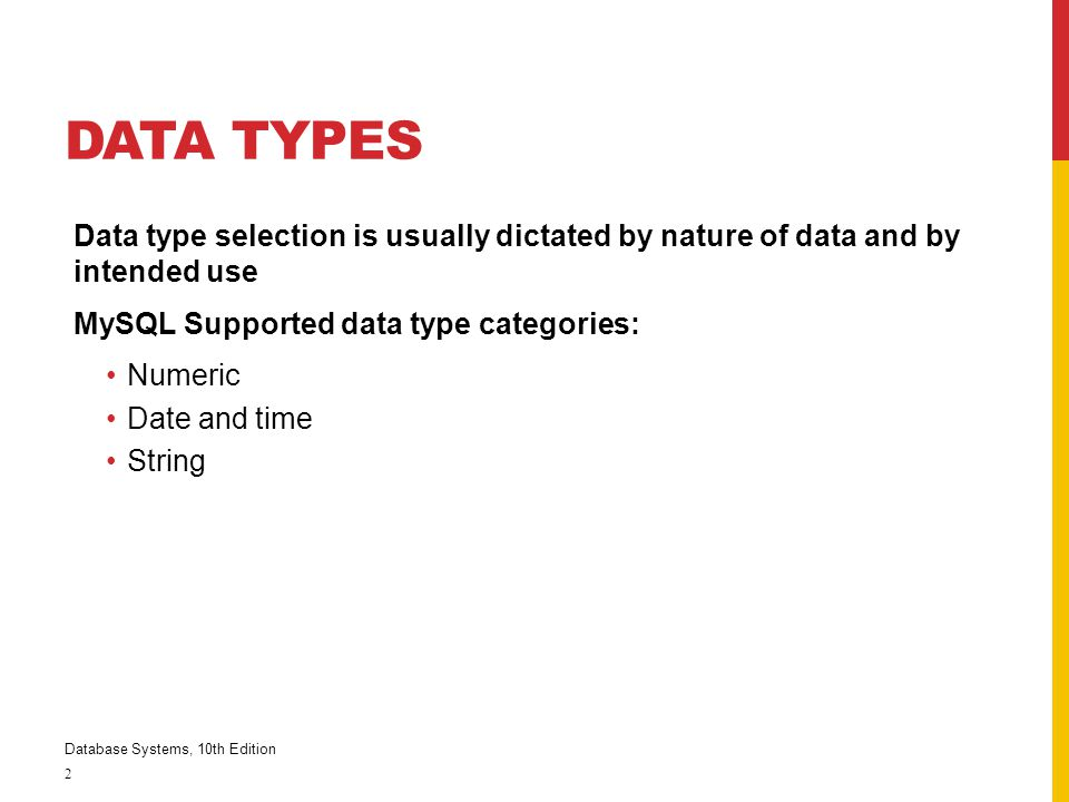 DATA TYPES Data type selection is usually dictated by nature of data and by intended use MySQL Supported data type categories: Numeric Date and time S