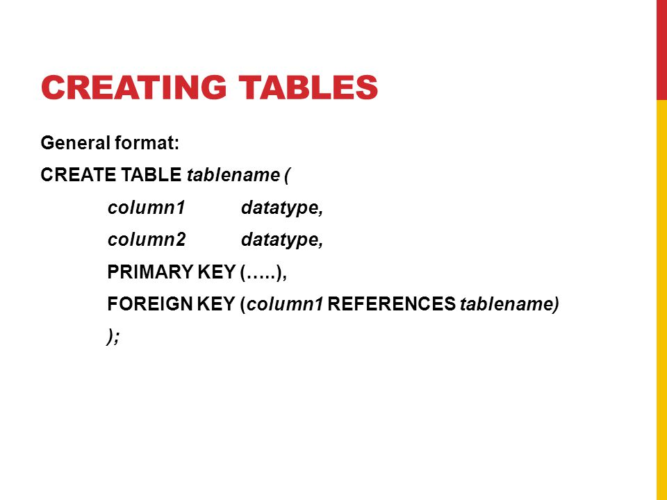 CREATING TABLES General format: CREATE TABLE tablename ( column1datatype, column2datatype, PRIMARY KEY (…..), FOREIGN KEY (column1 REFERENCES tablenam