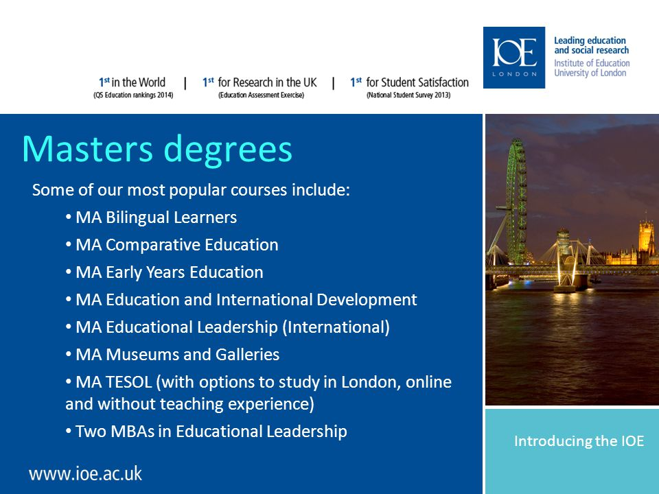 Introducing the IOE Masters degrees Some of our most popular courses include: MA Bilingual Learners MA Comparative Education MA Early Years Education MA Education and International Development MA Educational Leadership (International) MA Museums and Galleries MA TESOL (with options to study in London, online and without teaching experience) Two MBAs in Educational Leadership