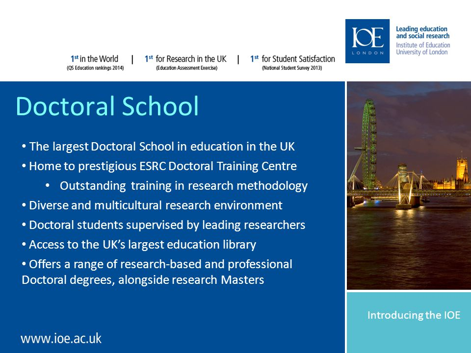 Introducing the IOE Doctoral School The largest Doctoral School in education in the UK Home to prestigious ESRC Doctoral Training Centre Outstanding training in research methodology Diverse and multicultural research environment Doctoral students supervised by leading researchers Access to the UK's largest education library Offers a range of research-based and professional Doctoral degrees, alongside research Masters