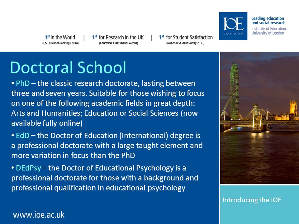 Introducing the IOE Doctoral School Introducing the IOE PhD – the classic research doctorate, lasting between three and seven years.