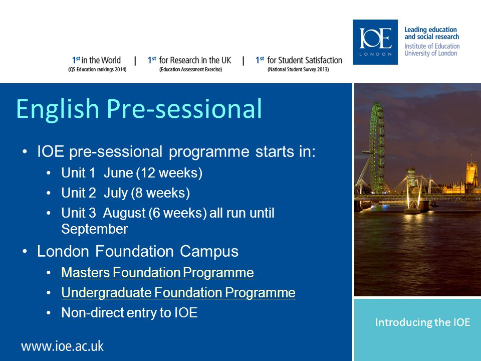 Introducing the IOE English Pre-sessional IOE pre-sessional programme starts in: Unit 1 June (12 weeks) Unit 2 July (8 weeks) Unit 3 August (6 weeks) all run until September London Foundation Campus Masters Foundation Programme Undergraduate Foundation Programme Non-direct entry to IOE