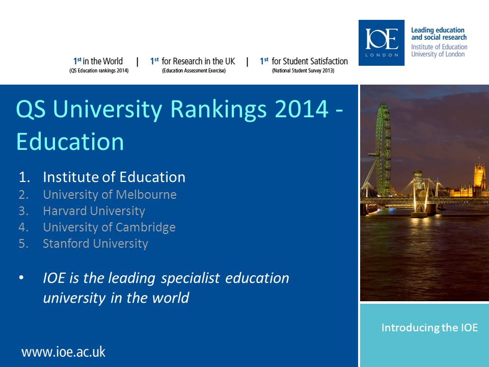 Introducing the IOE QS University Rankings 2014 - Education 1.Institute of Education 2.University of Melbourne 3.Harvard University 4.University of Cambridge 5.Stanford University IOE is the leading specialist education university in the world