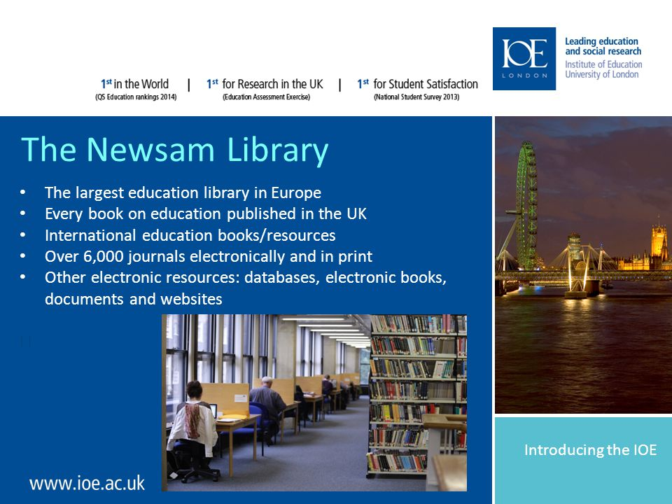 Introducing the IOE The Newsam Library The largest education library in Europe Every book on education published in the UK International education books/resources Over 6,000 journals electronically and in print Other electronic resources: databases, electronic books, documents and websites