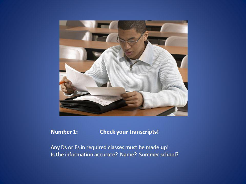 Number 1:Check your transcripts. Any Ds or Fs in required classes must be made up.