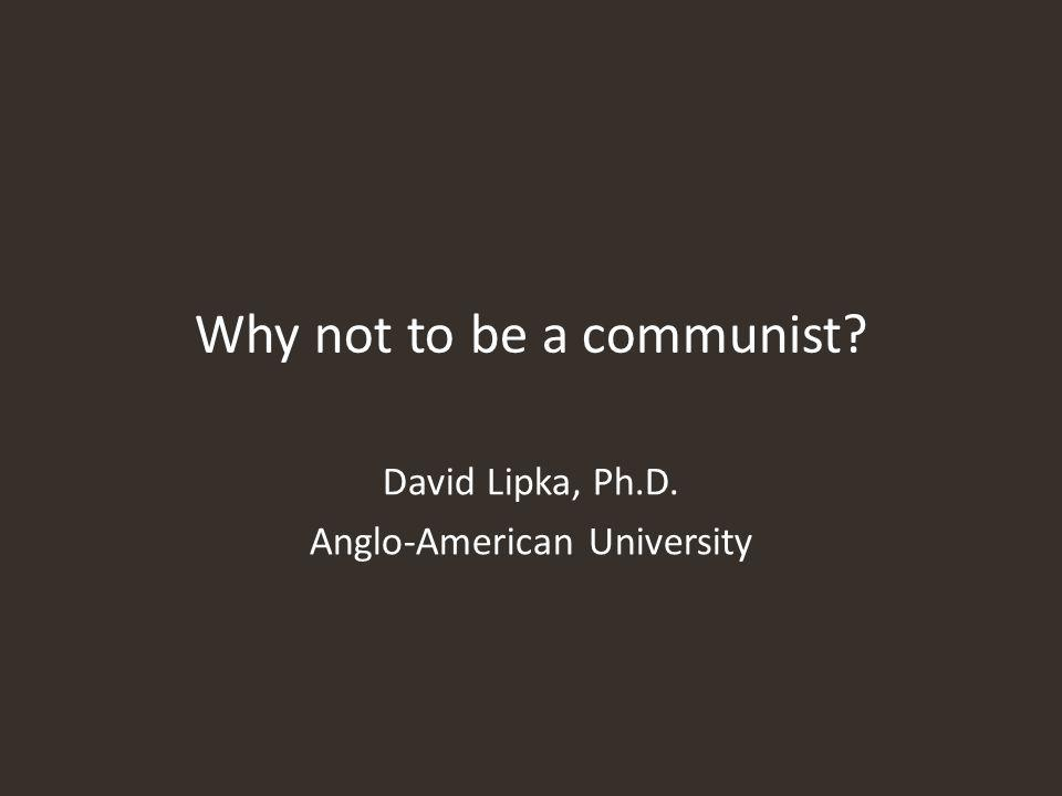 Why not to be a communist David Lipka, Ph.D. Anglo-American University