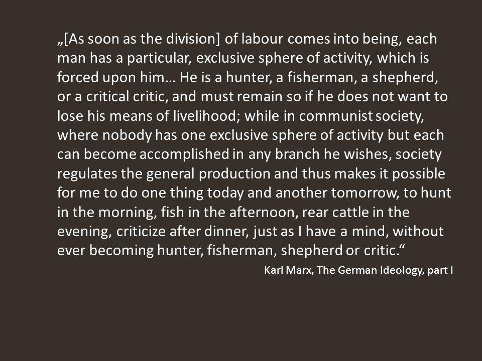 """[As soon as the division] of labour comes into being, each man has a particular, exclusive sphere of activity, which is forced upon him… He is a hunter, a fisherman, a shepherd, or a critical critic, and must remain so if he does not want to lose his means of livelihood; while in communist society, where nobody has one exclusive sphere of activity but each can become accomplished in any branch he wishes, society regulates the general production and thus makes it possible for me to do one thing today and another tomorrow, to hunt in the morning, fish in the afternoon, rear cattle in the evening, criticize after dinner, just as I have a mind, without ever becoming hunter, fisherman, shepherd or critic. Karl Marx, The German Ideology, part I"