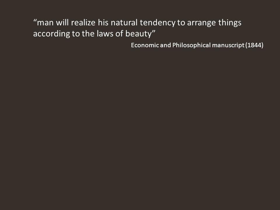 man will realize his natural tendency to arrange things according to the laws of beauty Economic and Philosophical manuscript (1844)