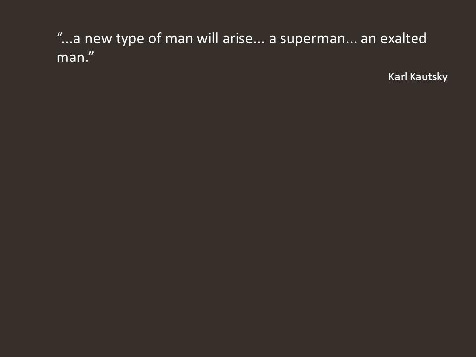 ...a new type of man will arise... a superman... an exalted man. Karl Kautsky