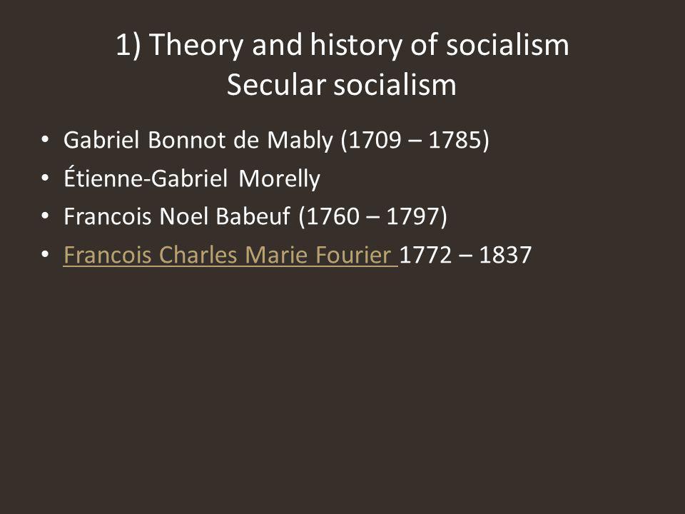 Gabriel Bonnot de Mably (1709 – 1785) Étienne-Gabriel Morelly Francois Noel Babeuf (1760 – 1797) Francois Charles Marie Fourier 1772 – 1837 Francois Charles Marie Fourier 1) Theory and history of socialism Secular socialism