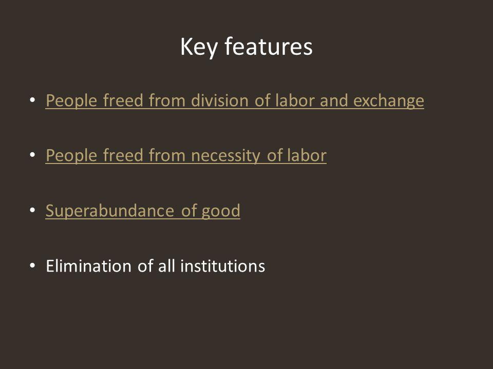 People freed from division of labor and exchange People freed from necessity of labor Superabundance of good Elimination of all institutions Key features