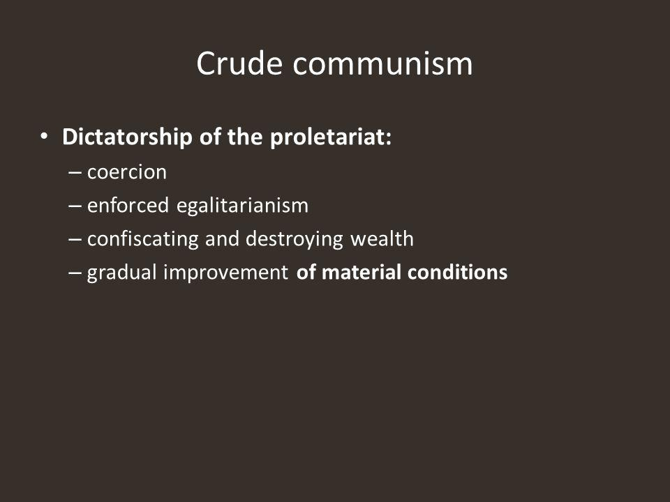 Dictatorship of the proletariat: – coercion – enforced egalitarianism – confiscating and destroying wealth – gradual improvement of material conditions Crude communism