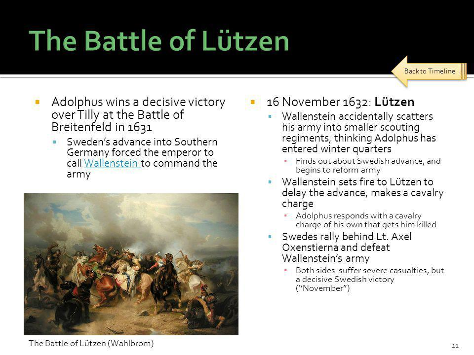  Adolphus wins a decisive victory over Tilly at the Battle of Breitenfeld in 1631  Sweden's advance into Southern Germany forced the emperor to call Wallenstein to command the armyWallenstein  16 November 1632: Lützen  Wallenstein accidentally scatters his army into smaller scouting regiments, thinking Adolphus has entered winter quarters ▪ Finds out about Swedish advance, and begins to reform army  Wallenstein sets fire to Lützen to delay the advance, makes a cavalry charge ▪ Adolphus responds with a cavalry charge of his own that gets him killed  Swedes rally behind Lt.