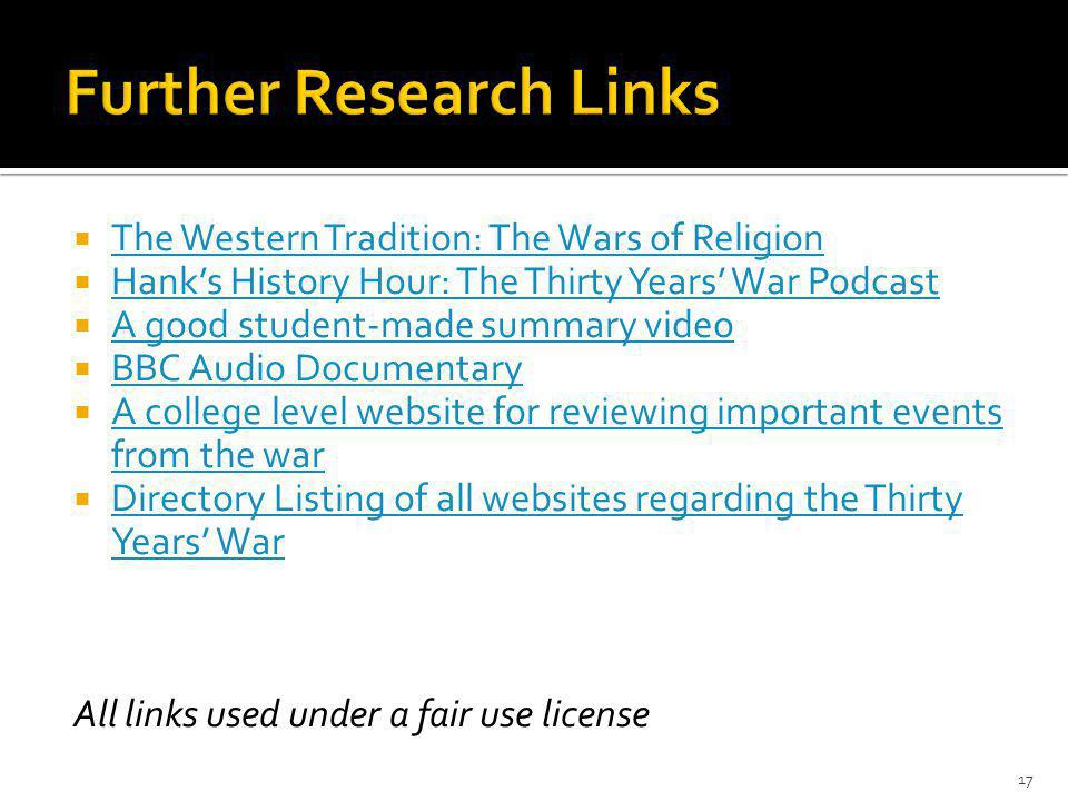  The Western Tradition: The Wars of Religion The Western Tradition: The Wars of Religion  Hank's History Hour: The Thirty Years' War Podcast Hank's History Hour: The Thirty Years' War Podcast  A good student-made summary video A good student-made summary video  BBC Audio Documentary BBC Audio Documentary  A college level website for reviewing important events from the war A college level website for reviewing important events from the war  Directory Listing of all websites regarding the Thirty Years' War Directory Listing of all websites regarding the Thirty Years' War All links used under a fair use license 17