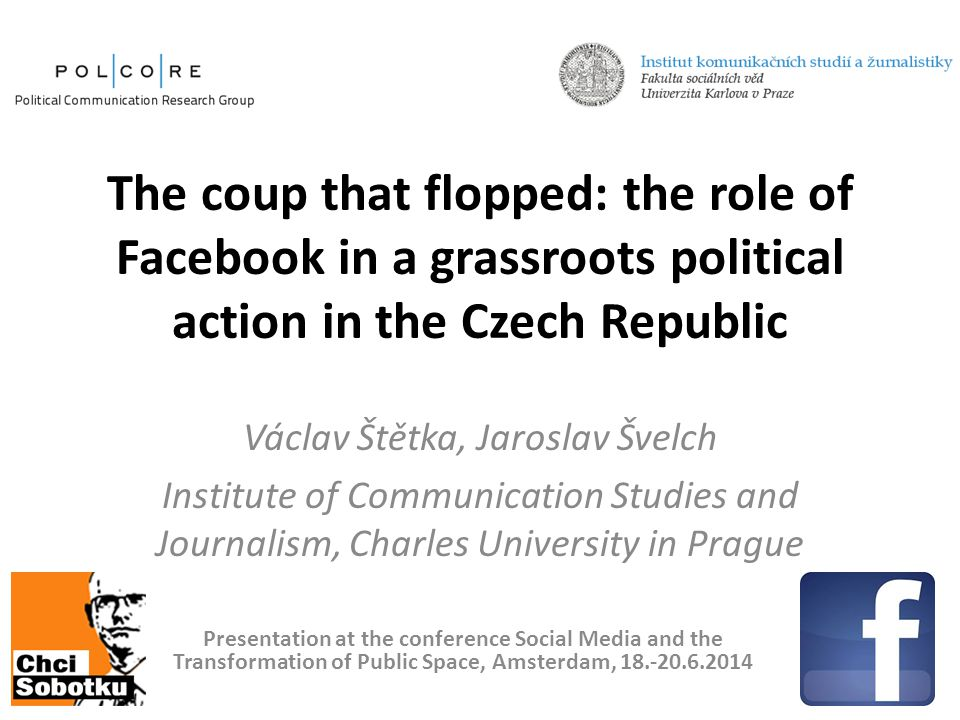 The coup that flopped: the role of Facebook in a grassroots political action in the Czech Republic Václav Štětka, Jaroslav Švelch Institute of Communication Studies and Journalism, Charles University in Prague Presentation at the conference Social Media and the Transformation of Public Space, Amsterdam, 18.-20.6.2014
