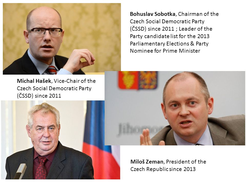 Bohuslav Sobotka, Chairman of the Czech Social Democratic Party (ČSSD) since 2011 ; Leader of the Party candidate list for the 2013 Parliamentary Elections & Party Nominee for Prime Minister Michal Hašek, Vice-Chair of the Czech Social Democratic Party (ČSSD) since 2011 Miloš Zeman, President of the Czech Republic since 2013