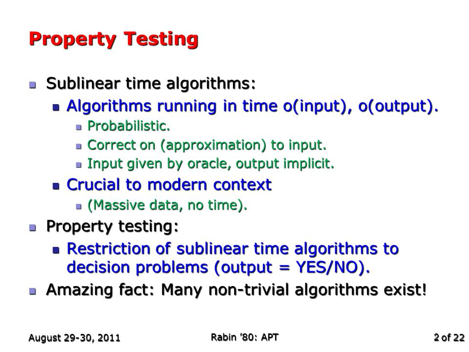 of 22 Pictorial Summary August 29-30, 2011 Rabin '80: APT 23 All properties Statistical Properties Linearity Graph Properties Low-degree Boolean functions Testable.
