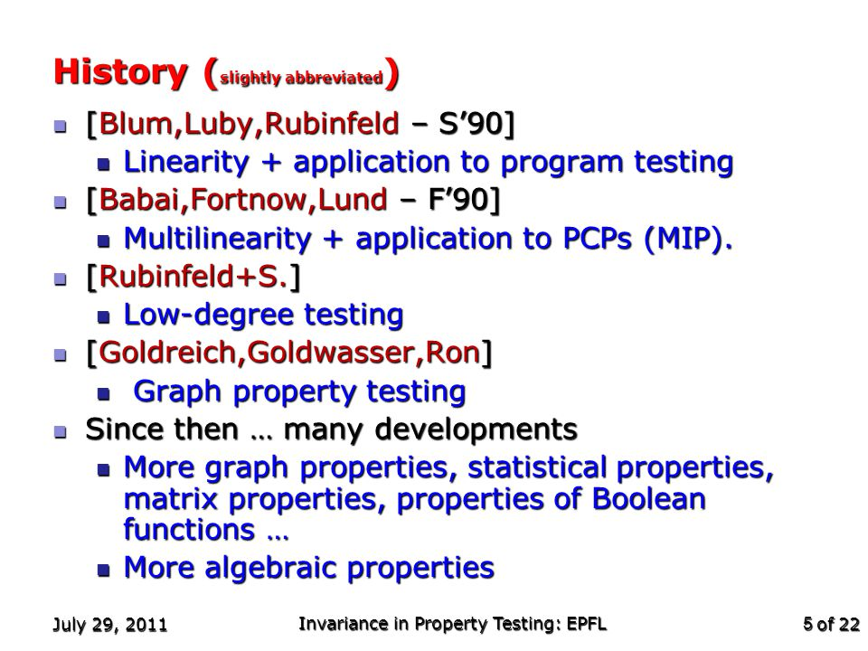 of 22 July 29, 2011 Invariance in Property Testing: EPFL 5 History ( slightly abbreviated ) [Blum,Luby,Rubinfeld – S'90] [Blum,Luby,Rubinfeld – S'90] Linearity + application to program testing Linearity + application to program testing [Babai,Fortnow,Lund – F'90] [Babai,Fortnow,Lund – F'90] Multilinearity + application to PCPs (MIP).
