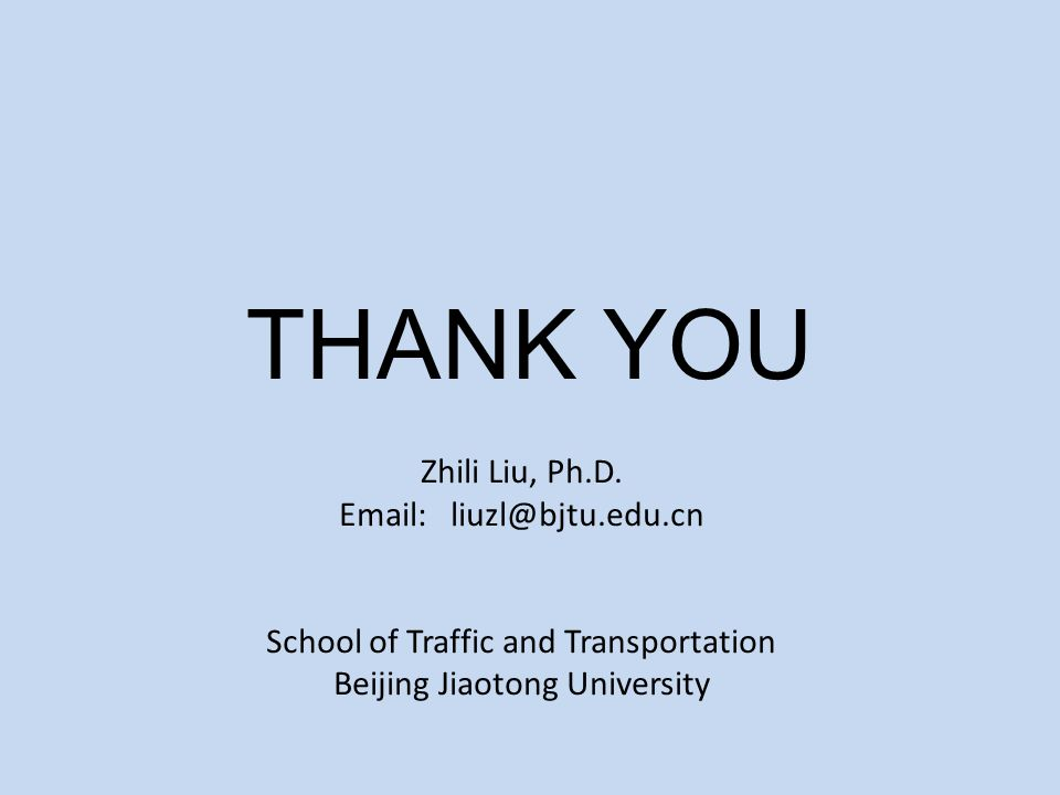 THANK YOU Zhili Liu, Ph.D. Email: liuzl@bjtu.edu.cn School of Traffic and Transportation Beijing Jiaotong University